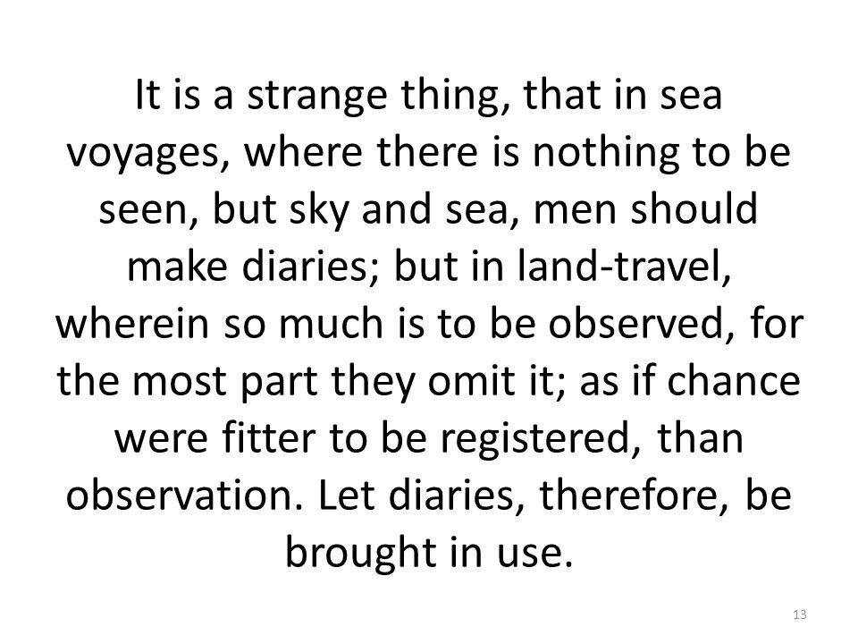 It is a strange thing, that in sea voyages, where there is nothing to be seen, but sky and sea, men should make diaries; but in land-travel, wherein so much is to be observed, for the most part they omit it; as if chance were fitter to be registered, than observation.