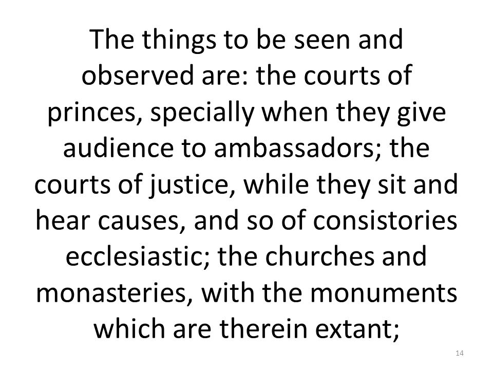 The things to be seen and observed are: the courts of princes, specially when they give audience to ambassadors; the courts of justice, while they sit and hear causes, and so of consistories ecclesiastic; the churches and monasteries, with the monuments which are therein extant;