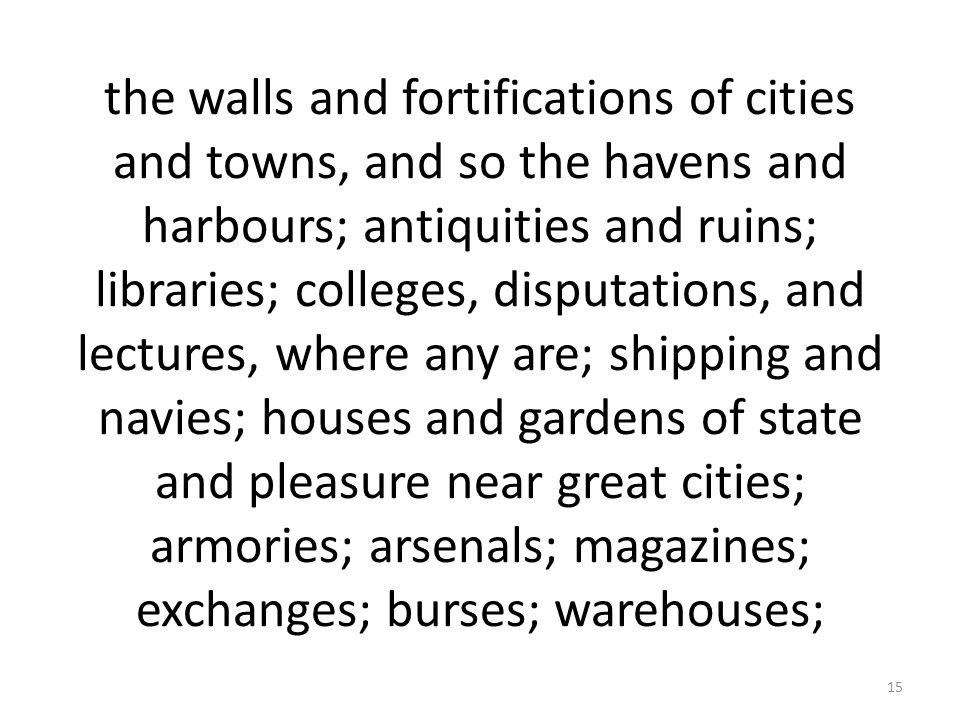 the walls and fortifications of cities and towns, and so the havens and harbours; antiquities and ruins; libraries; colleges, disputations, and lectures, where any are; shipping and navies; houses and gardens of state and pleasure near great cities; armories; arsenals; magazines; exchanges; burses; warehouses;