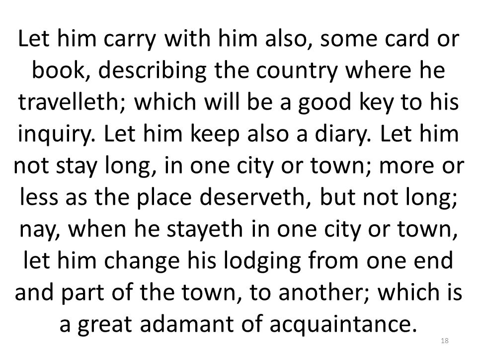 Let him carry with him also, some card or book, describing the country where he travelleth; which will be a good key to his inquiry.