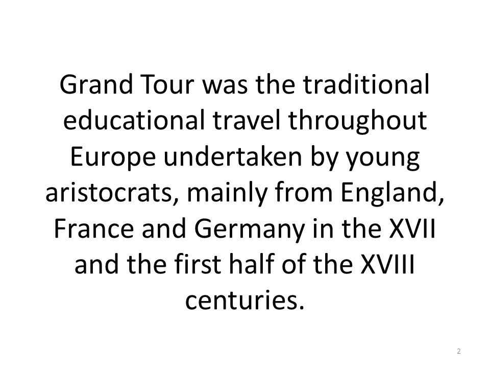 Grand Tour was the traditional educational travel throughout Europe undertaken by young aristocrats, mainly from England, France and Germany in the XVII and the first half of the XVIII centuries.
