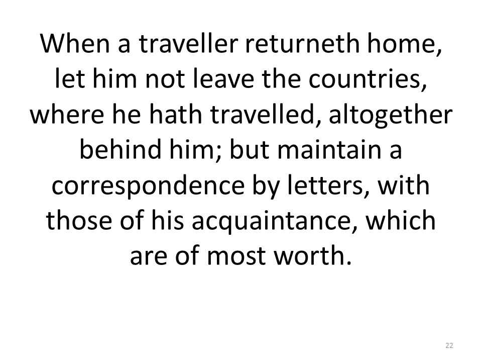 When a traveller returneth home, let him not leave the countries, where he hath travelled, altogether behind him; but maintain a correspondence by letters, with those of his acquaintance, which are of most worth.