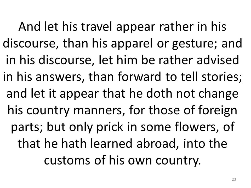 And let his travel appear rather in his discourse, than his apparel or gesture; and in his discourse, let him be rather advised in his answers, than forward to tell stories; and let it appear that he doth not change his country manners, for those of foreign parts; but only prick in some flowers, of that he hath learned abroad, into the customs of his own country.