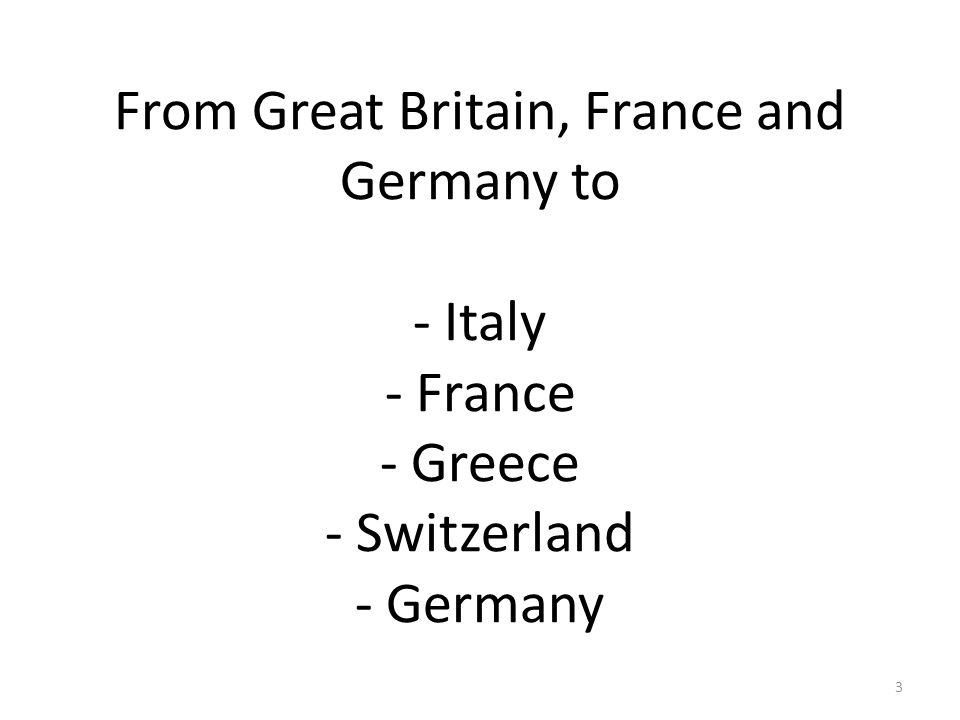 From Great Britain, France and Germany to - Italy - France - Greece - Switzerland - Germany