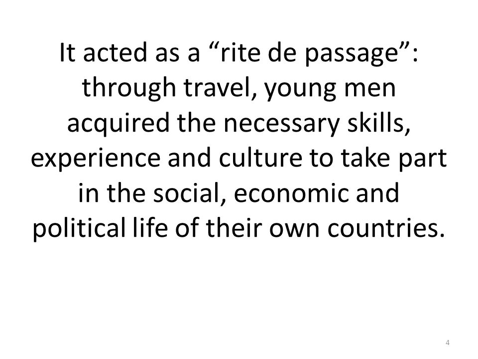 It acted as a rite de passage : through travel, young men acquired the necessary skills, experience and culture to take part in the social, economic and political life of their own countries.