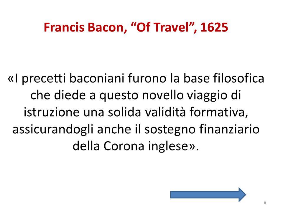 Francis Bacon, Of Travel , 1625 «I precetti baconiani furono la base filosofica che diede a questo novello viaggio di istruzione una solida validità formativa, assicurandogli anche il sostegno finanziario della Corona inglese».