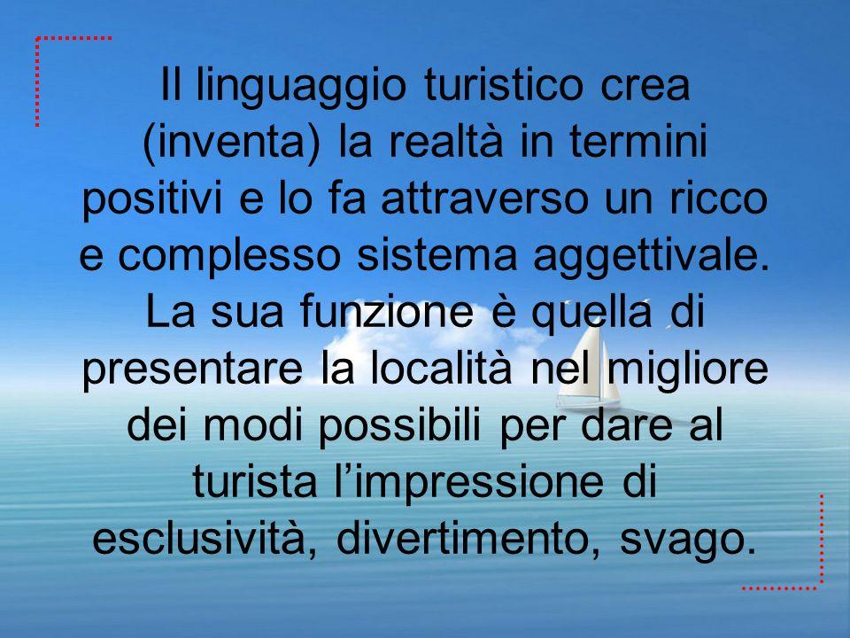 Il linguaggio turistico crea (inventa) la realtà in termini positivi e lo fa attraverso un ricco e complesso sistema aggettivale.