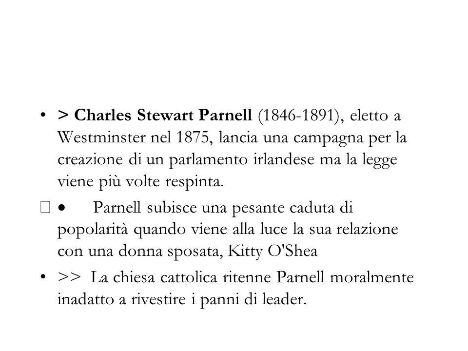 > Charles Stewart Parnell (1846-1891), eletto a Westminster nel 1875, lancia una campagna per la creazione di un parlamento irlandese ma la legge viene più volte respinta.