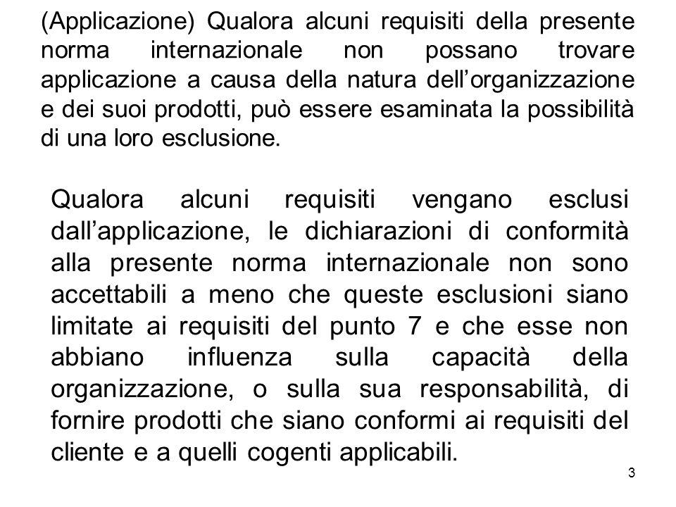 (Applicazione) Qualora alcuni requisiti della presente norma internazionale non possano trovare applicazione a causa della natura dell'organizzazione e dei suoi prodotti, può essere esaminata la possibilità di una loro esclusione.