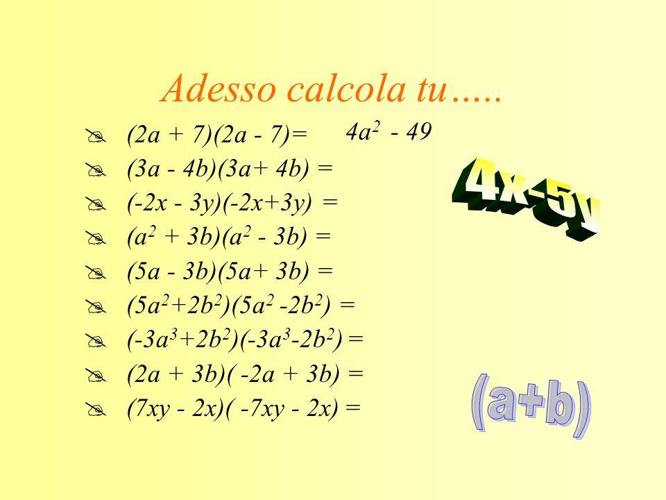 Adesso calcola tu….. 4x-5y (a+b) 4a2 - 49 (2a + 7)(2a - 7)=