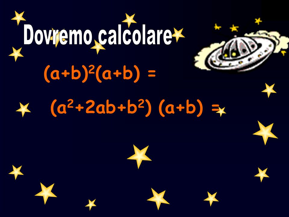 Dovremo calcolare (a+b)2(a+b) = (a2+2ab+b2) (a+b) =