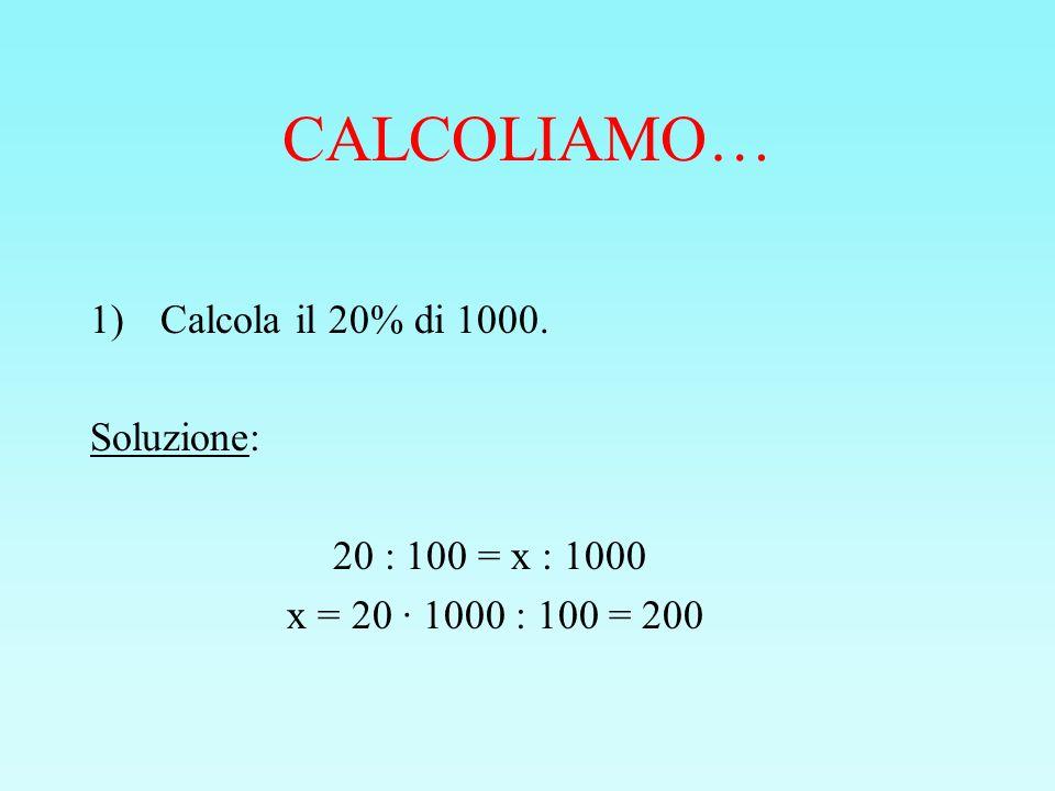 CALCOLIAMO… Calcola il 20% di 1000. Soluzione: 20 : 100 = x : 1000