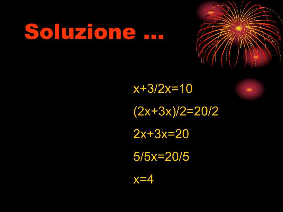 Soluzione … x+3/2x=10 (2x+3x)/2=20/2 2x+3x=20 5/5x=20/5 x=4