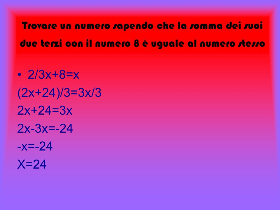 2/3x+8=x (2x+24)/3=3x/3 2x+24=3x 2x-3x=-24 -x=-24 X=24