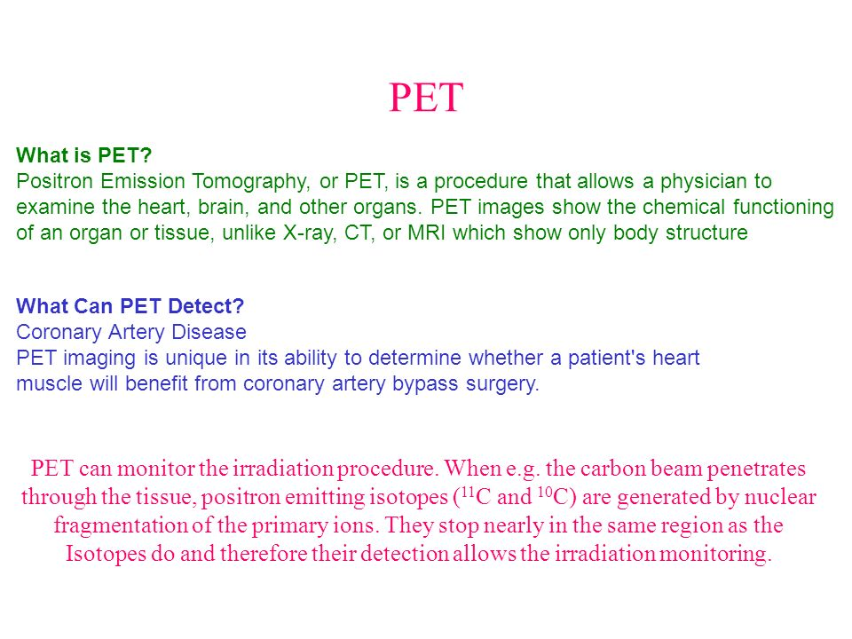 PET What is PET Positron Emission Tomography, or PET, is a procedure that allows a physician to.