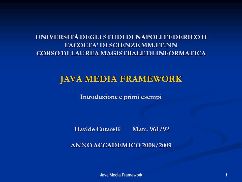 UNIVERSITÀ DEGLI STUDI DI NAPOLI FEDERICO II FACOLTA' DI SCIENZE MM.FF.NN CORSO DI LAUREA MAGISTRALE DI INFORMATICA JAVA MEDIA FRAMEWORK Introduzione e primi esempi Davide Cutarelli Matr. 961/92 ANNO ACCADEMICO 2008/2009