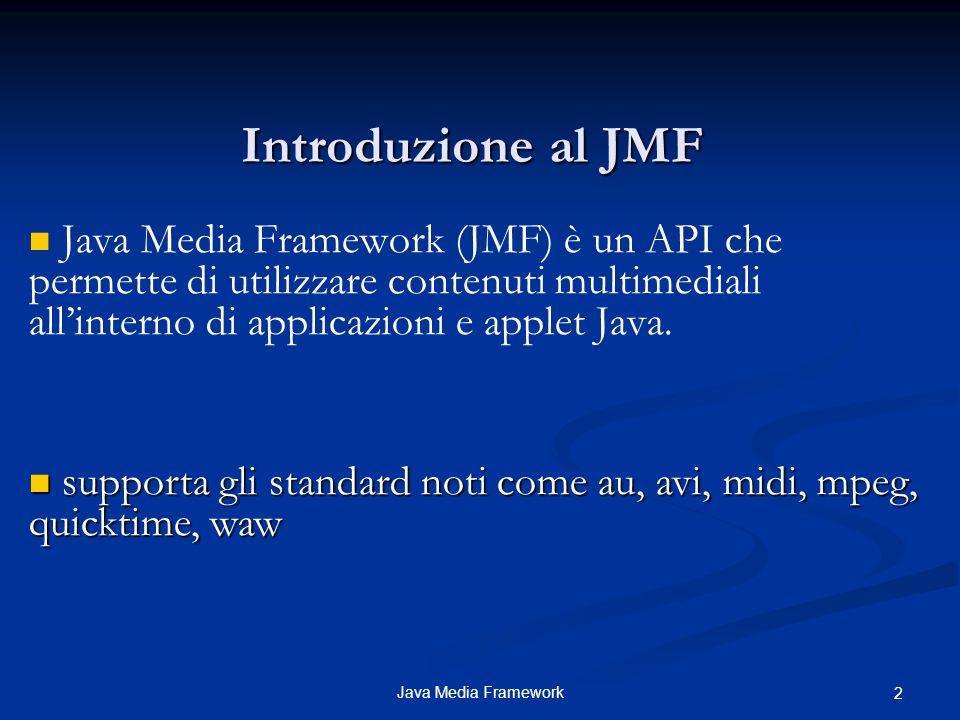 Introduzione al JMF Java Media Framework (JMF) è un API che permette di utilizzare contenuti multimediali all'interno di applicazioni e applet Java.