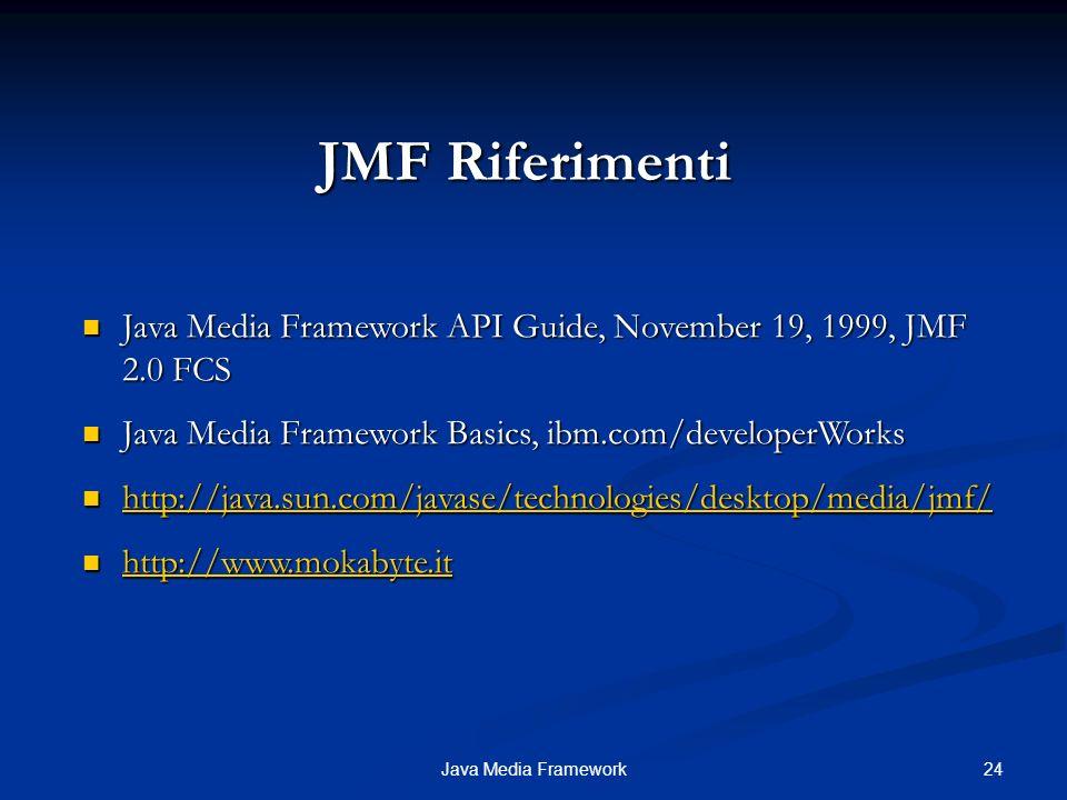 JMF Riferimenti Java Media Framework API Guide, November 19, 1999, JMF 2.0 FCS. Java Media Framework Basics, ibm.com/developerWorks.