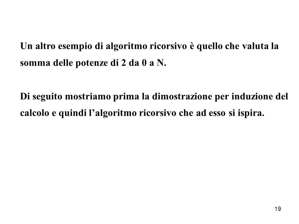 Un altro esempio di algoritmo ricorsivo è quello che valuta la somma delle potenze di 2 da 0 a N.