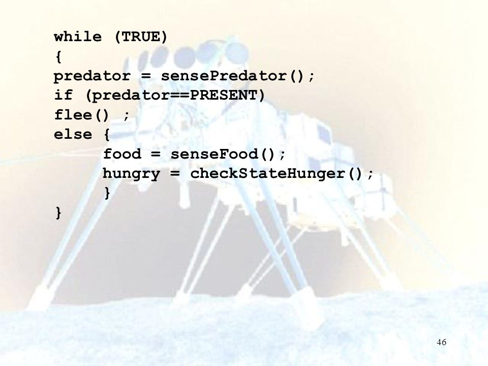 while (TRUE) { predator = sensePredator(); if (predator==PRESENT) flee() ; else { food = senseFood();