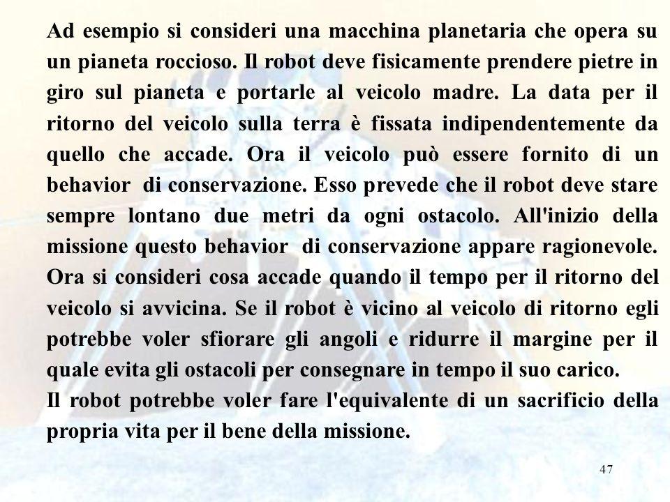 Ad esempio si consideri una macchina planetaria che opera su un pianeta roccioso. Il robot deve fisicamente prendere pietre in giro sul pianeta e portarle al veicolo madre. La data per il ritorno del veicolo sulla terra è fissata indipendentemente da quello che accade. Ora il veicolo può essere fornito di un behavior di conservazione. Esso prevede che il robot deve stare sempre lontano due metri da ogni ostacolo. All inizio della missione questo behavior di conservazione appare ragionevole. Ora si consideri cosa accade quando il tempo per il ritorno del veicolo si avvicina. Se il robot è vicino al veicolo di ritorno egli potrebbe voler sfiorare gli angoli e ridurre il margine per il quale evita gli ostacoli per consegnare in tempo il suo carico.