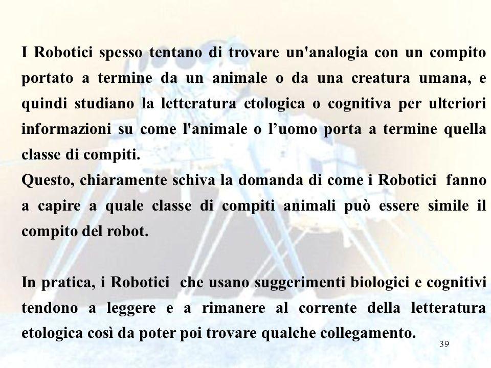 I Robotici spesso tentano di trovare un analogia con un compito portato a termine da un animale o da una creatura umana, e quindi studiano la letteratura etologica o cognitiva per ulteriori informazioni su come l animale o l'uomo porta a termine quella classe di compiti.