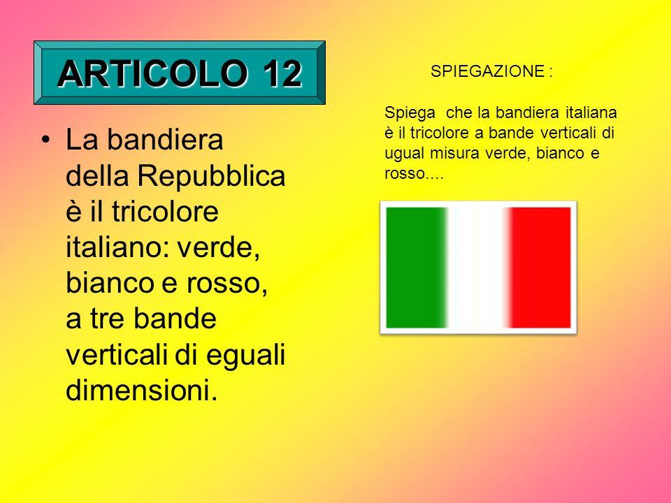 ARTICOLO 12 SPIEGAZIONE : Spiega che la bandiera italiana è il tricolore a bande verticali di ugual misura verde, bianco e rosso....