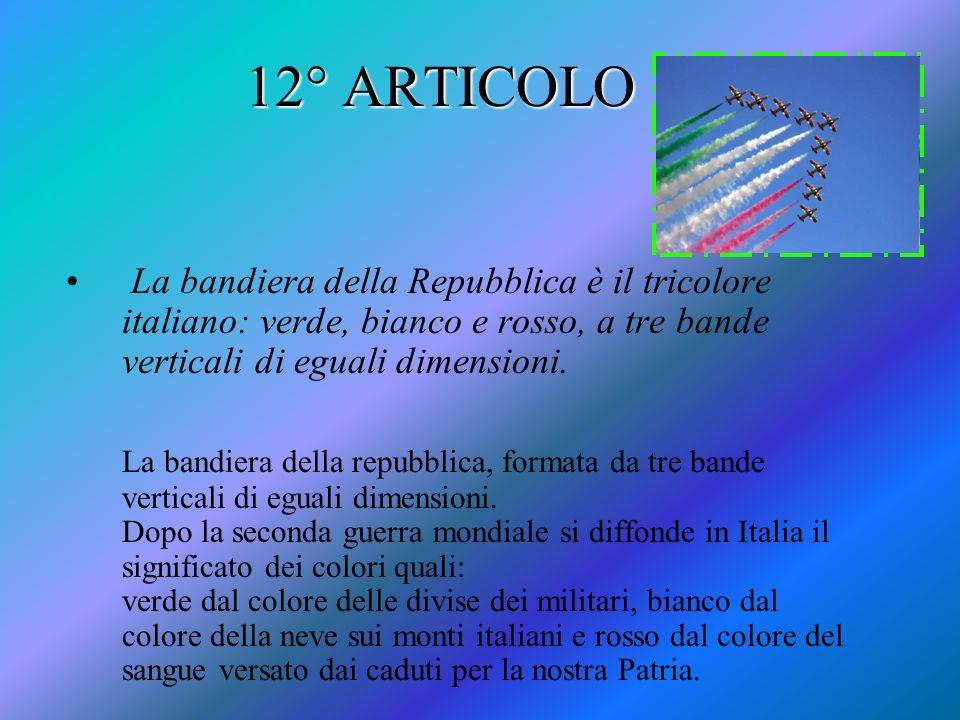 12° ARTICOLO La bandiera della Repubblica è il tricolore italiano: verde, bianco e rosso, a tre bande verticali di eguali dimensioni.