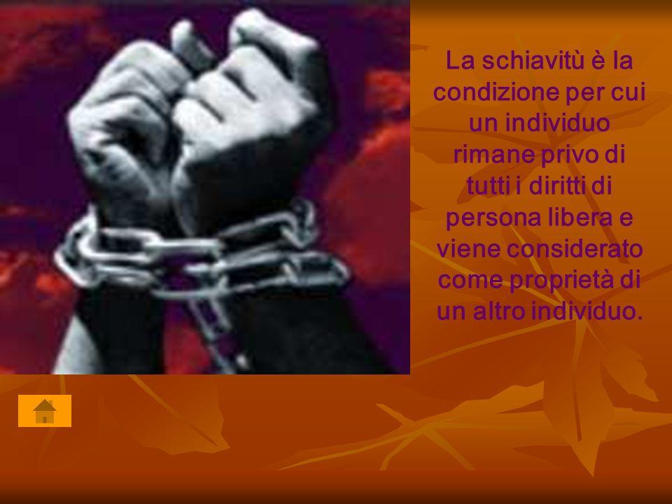 La schiavitù è la condizione per cui un individuo rimane privo di tutti i diritti di persona libera e viene considerato come proprietà di un altro individuo.