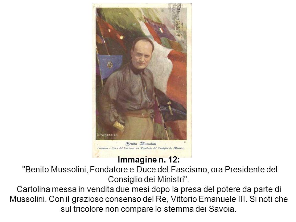 Immagine n. 12: Benito Mussolini, Fondatore e Duce del Fascismo, ora Presidente del Consiglio dei Ministri .