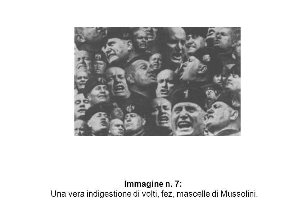 Una vera indigestione di volti, fez, mascelle di Mussolini.