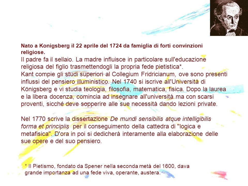 Nato a Konigsberg il 22 aprile del 1724 da famiglia di forti convinzioni religiose. Il padre fa il sellaio. La madre influisce in particolare sull educazione religiosa del figlio trasmettendogli la propria fede pietistica*. Kant compie gli studi superiori al Collegium Fridricianum, ove sono presenti influssi del pensiero illuministico. Nel 1740 si iscrive all Università di Königsberg e vi studia teologia, filosofia, matematica, fisica. Dopo la laurea e la libera docenza, comincia ad insegnare all università ma con scarsi proventi, sicché deve sopperire alle sue necessità dando lezioni private. Nel 1770 scrive la dissertazione De mundi sensibilis atque intelligibilis forma et principiis per il conseguimento della cattedra di logica e metafisica . D ora in poi si dedicherà interamente alla elaborazione delle sue opere e del suo pensiero.