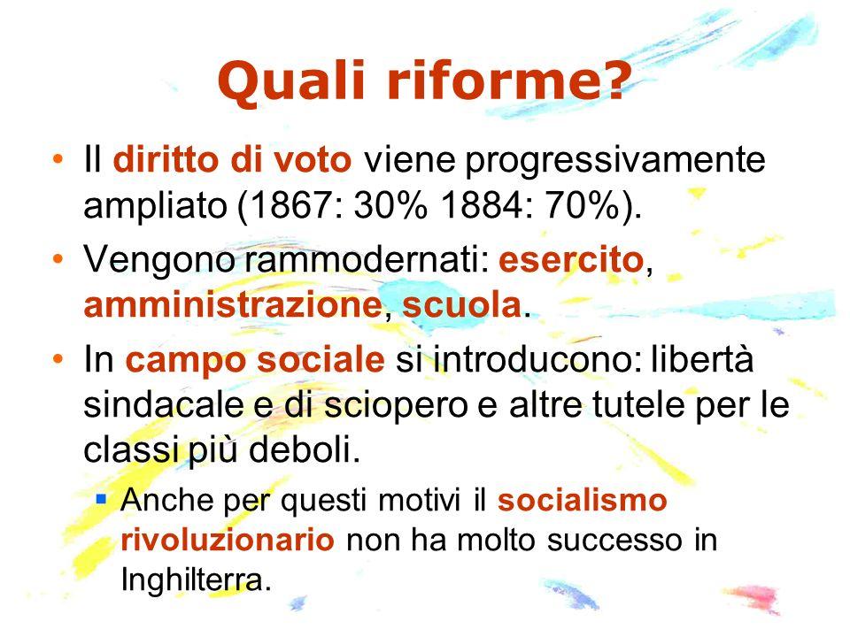 Quali riforme Il diritto di voto viene progressivamente ampliato (1867: 30% 1884: 70%). Vengono rammodernati: esercito, amministrazione, scuola.