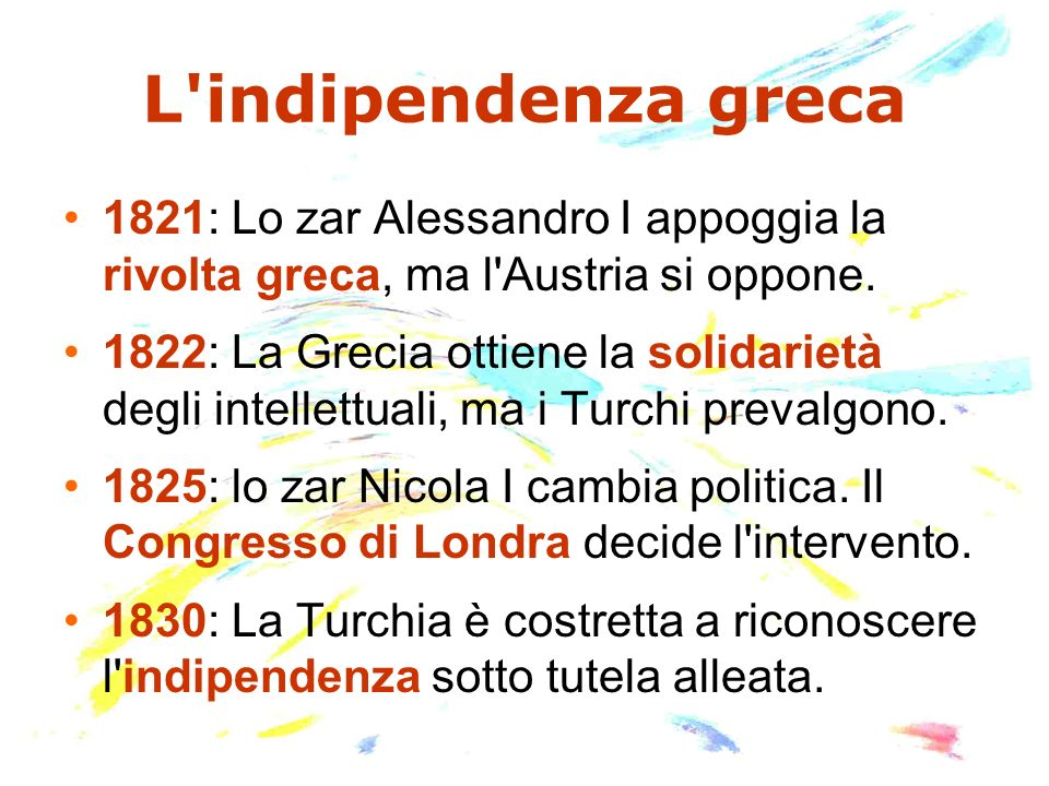 L indipendenza greca1821: Lo zar Alessandro I appoggia la rivolta greca, ma l Austria si oppone.