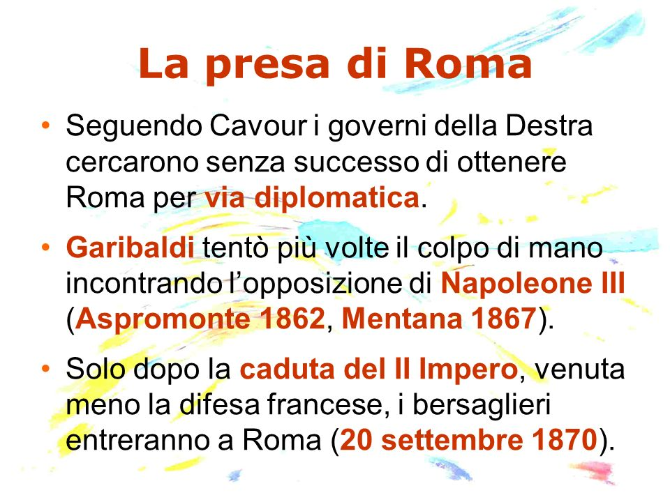 La presa di Roma Seguendo Cavour i governi della Destra cercarono senza successo di ottenere Roma per via diplomatica.