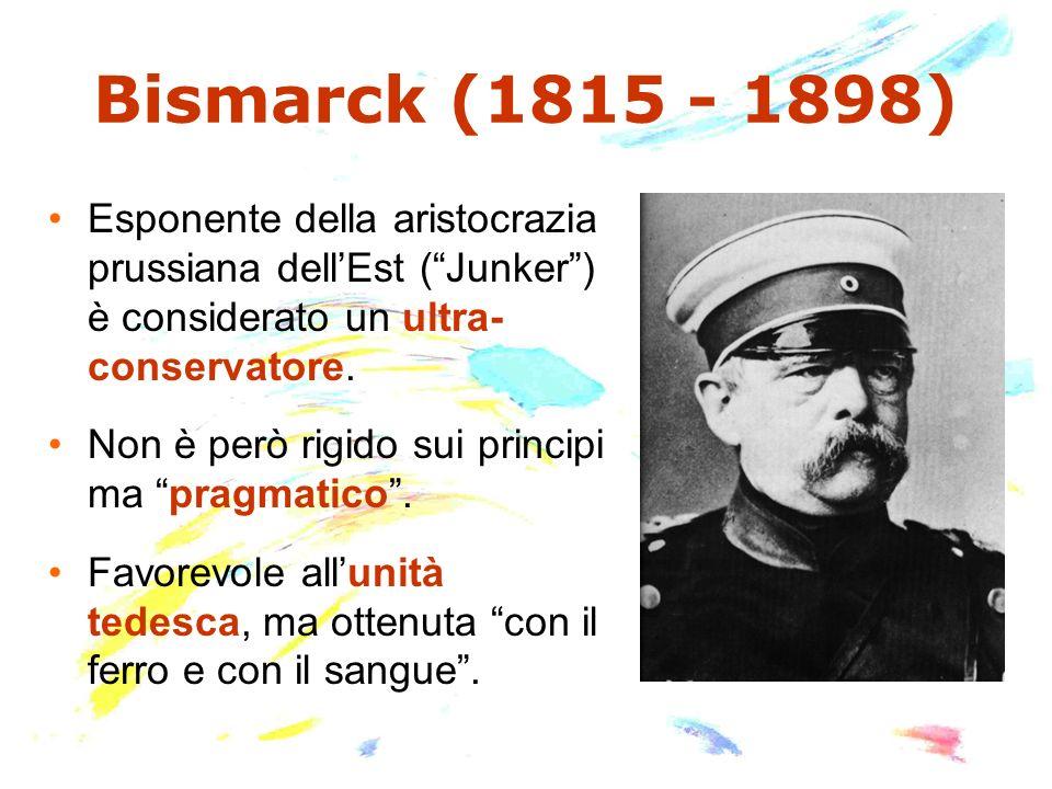 Bismarck (1815 - 1898) Esponente della aristocrazia prussiana dell'Est ( Junker ) è considerato un ultra- conservatore.