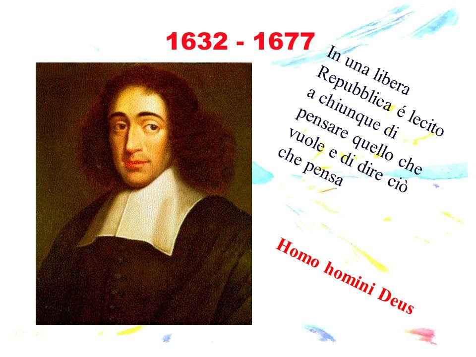 1632 - 1677 In una libera Repubblica é lecito a chiunque di pensare quello che vuole e di dire ciò che pensa.