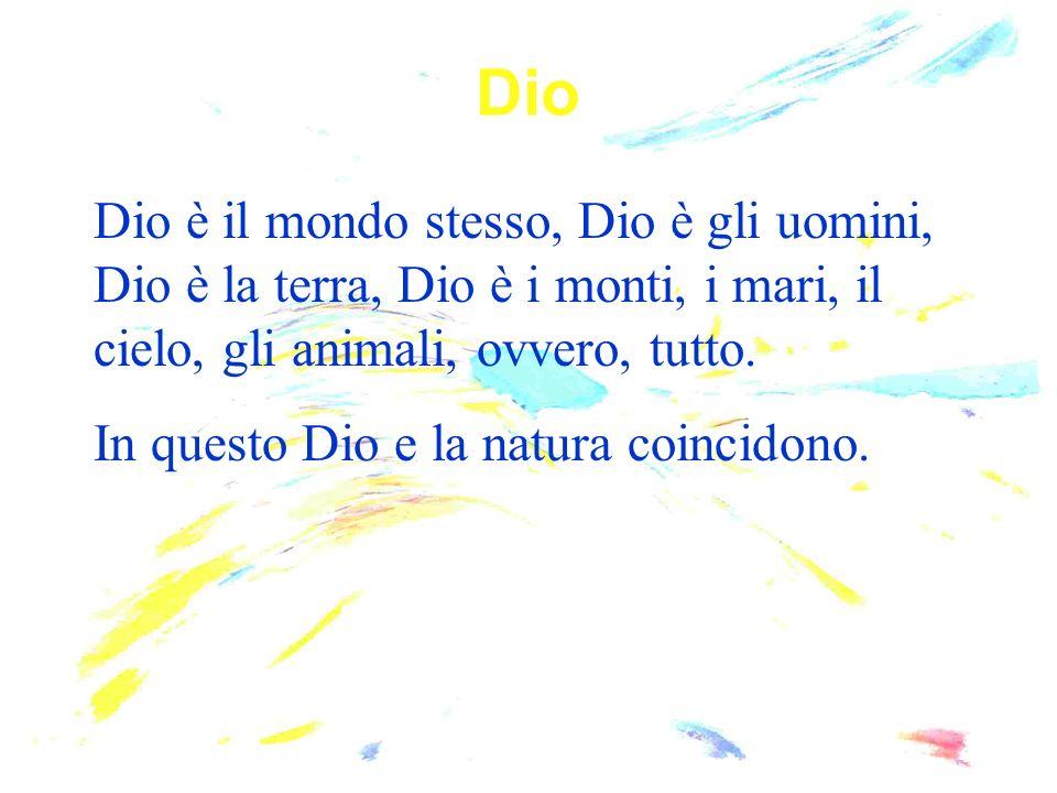 Dio Dio è il mondo stesso, Dio è gli uomini, Dio è la terra, Dio è i monti, i mari, il cielo, gli animali, ovvero, tutto.