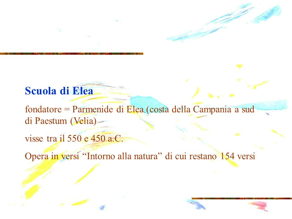 Scuola di Elea fondatore = Parmenide di Elea (costa della Campania a sud di Paestum (Velia) visse tra il 550 e 450 a.C.