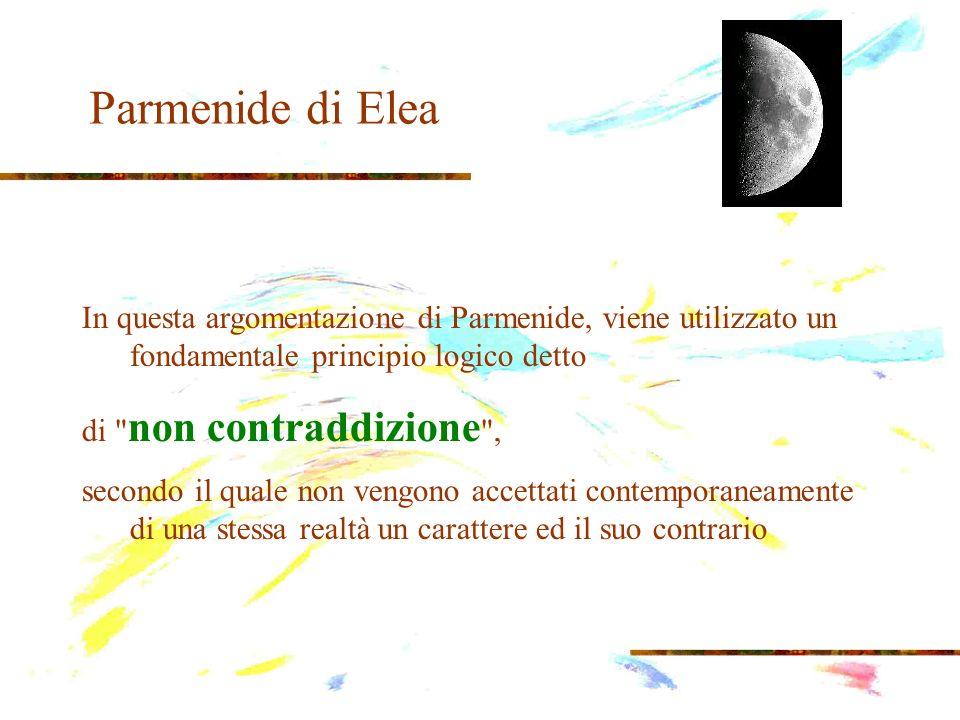 Parmenide di Elea In questa argomentazione di Parmenide, viene utilizzato un fondamentale principio logico detto.
