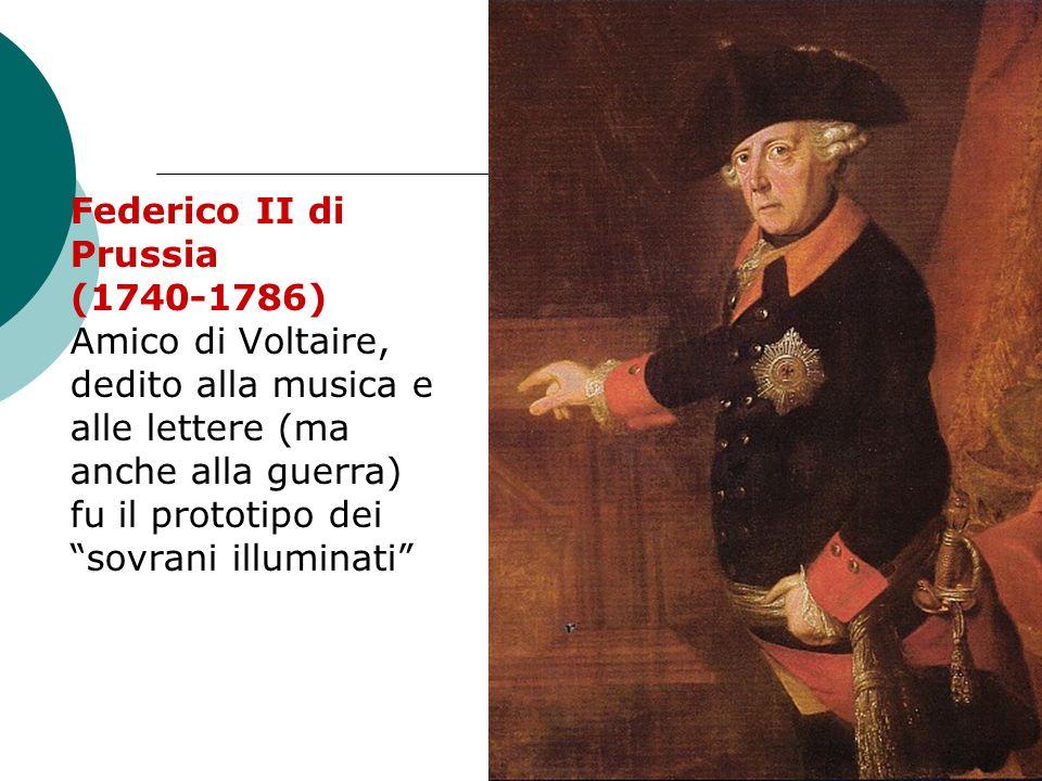 Federico II di Prussia (1740-1786) Amico di Voltaire, dedito alla musica e alle lettere (ma anche alla guerra) fu il prototipo dei sovrani illuminati