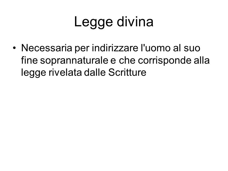 Legge divina Necessaria per indirizzare l uomo al suo fine soprannaturale e che corrisponde alla legge rivelata dalle Scritture.