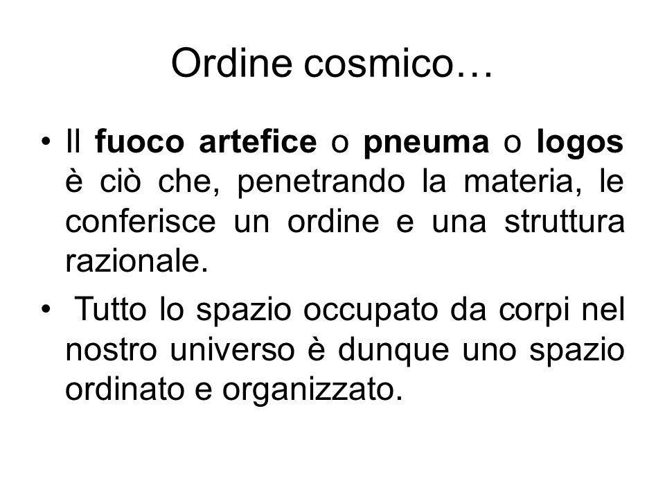 Ordine cosmico…Il fuoco artefice o pneuma o logos è ciò che, penetrando la materia, le conferisce un ordine e una struttura razionale.