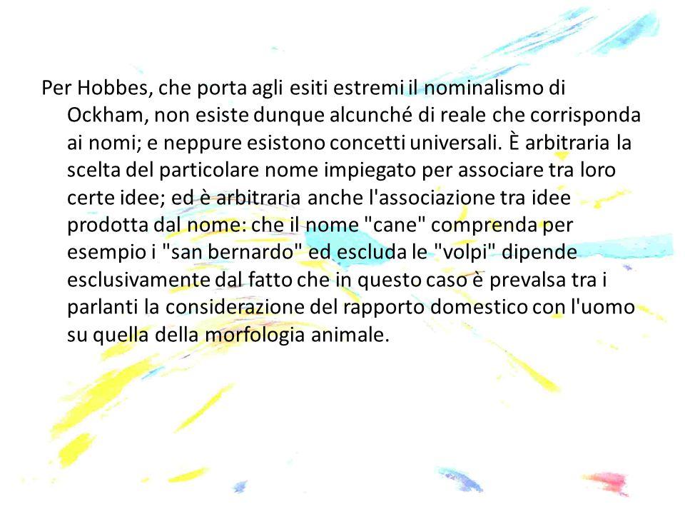 Per Hobbes, che porta agli esiti estremi il nominalismo di Ockham, non esiste dunque alcunché di reale che corrisponda ai nomi; e neppure esistono concetti universali.