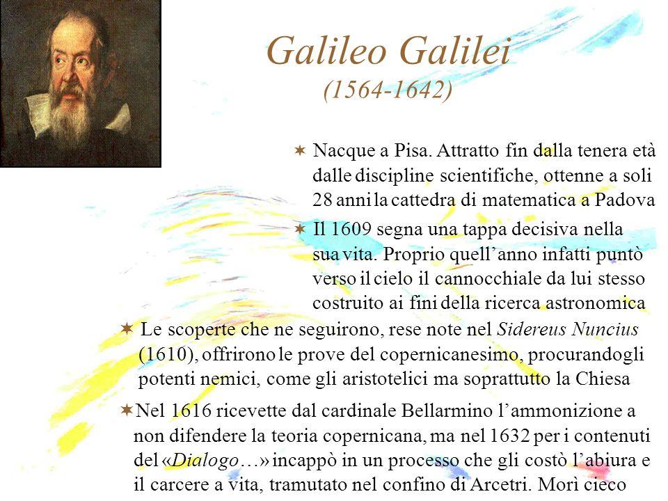 Galileo Galilei (1564-1642) Nacque a Pisa. Attratto fin dalla tenera età. dalle discipline scientifiche, ottenne a soli.