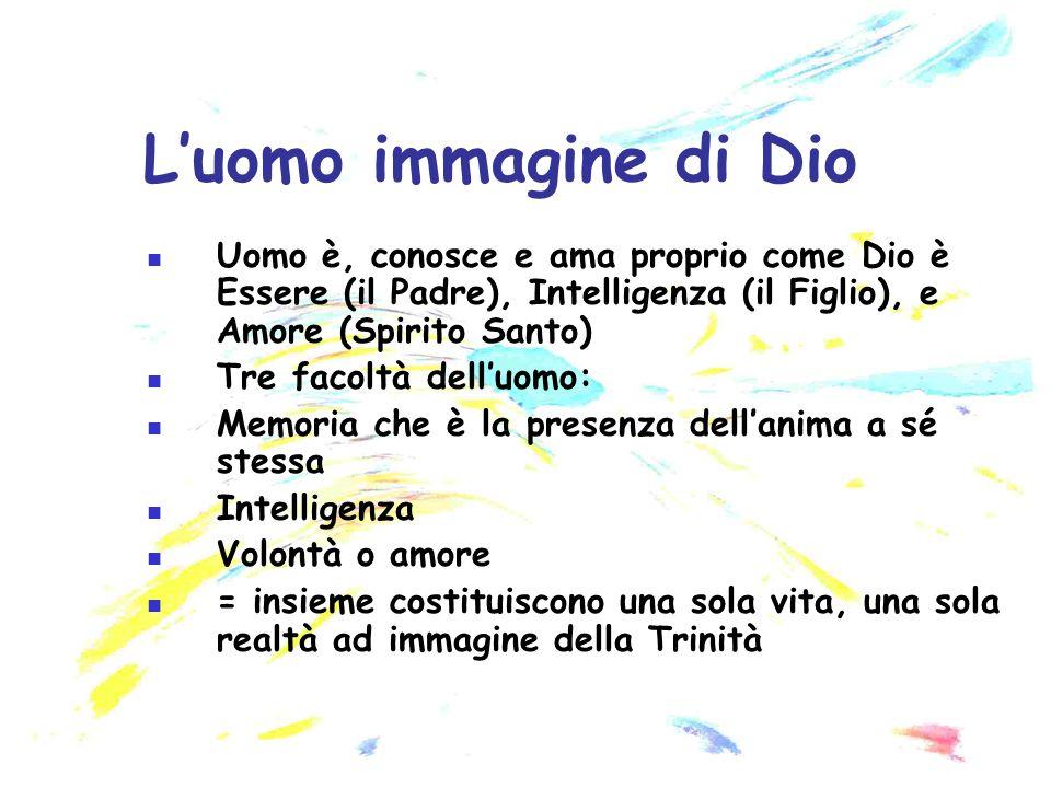 L'uomo immagine di Dio Uomo è, conosce e ama proprio come Dio è Essere (il Padre), Intelligenza (il Figlio), e Amore (Spirito Santo)