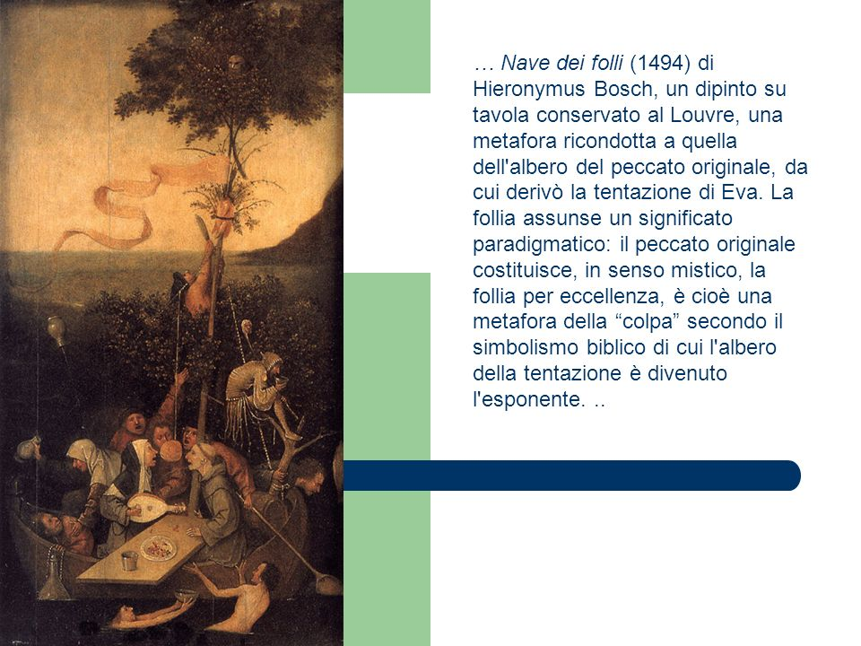 … Nave dei folli (1494) di Hieronymus Bosch, un dipinto su tavola conservato al Louvre, una metafora ricondotta a quella dell albero del peccato originale, da cui derivò la tentazione di Eva.