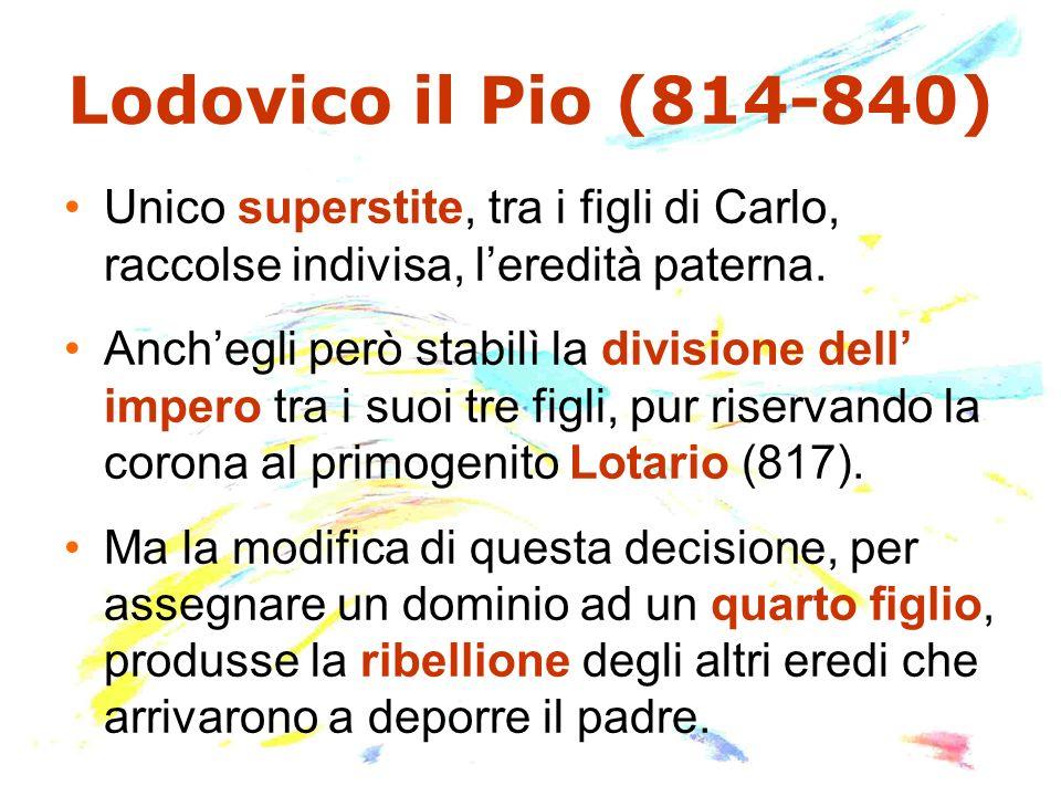 Lodovico il Pio (814-840) Unico superstite, tra i figli di Carlo, raccolse indivisa, l'eredità paterna.