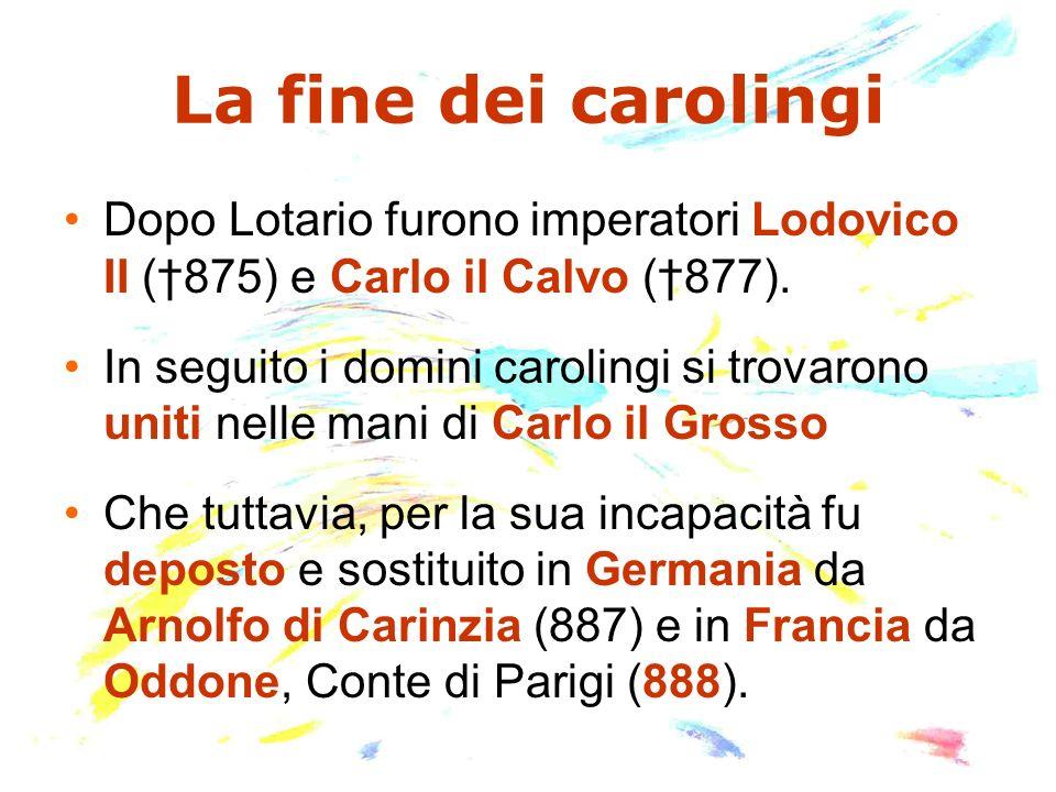 La fine dei carolingi Dopo Lotario furono imperatori Lodovico II (†875) e Carlo il Calvo (†877).