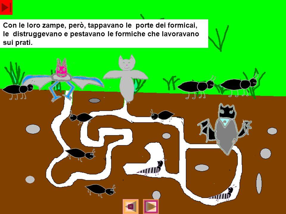 Con le loro zampe, però, tappavano le porte dei formicai, le distruggevano e pestavano le formiche che lavoravano sui prati.